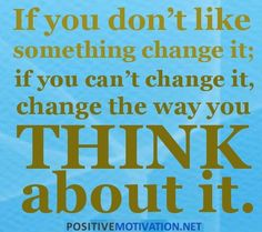 Positive Thinking Quotes - IF YOU DON'T LIKE SOMETHING CHANGE IT. IF YOU CAN'T CHANGE IT CHANGE THE WAY YOU THINK ABOUT IT.