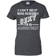 I Cant Help Being Incredibly Sexy Im An Acupuncturist Ladies Tees
