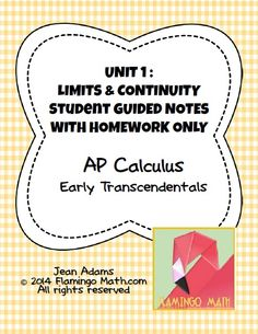 In this bundled set, you will find all you need to prepare your AP Calculus students for a better understanding of LIMITS & CONTINUITY. This bundle is part of my Calculus curriculum with EARLY TRANSCENDENTALS.  The bundle includes eight lessons. Each lesson comes with a Guided Student Notes handout, a homework assignment, and all the keys.