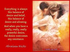 Everything is always  this balance of  desire and belief,  this balance of  desire and allowing.   And when you have a  really, really, really  powerful desire,  the desire overcomes  any resistance.