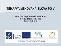 TÉMA:VYJMENOVANÁ SLOVA PO V Vytvořila: Mgr. Alena Zicháčková VY_32_Inovace/8_466 Datum: 20. 2. 2012.