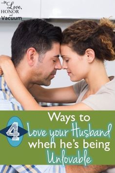 4 Ways to Love Your Husband--even if he's being unlovable! #marriage