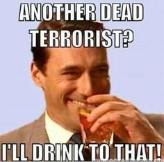 I know I will! Cheers, Patriots! One less Radical ISIS-owned Terrorist in the world!  http://www.vantiques.nl
