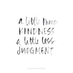 More kindness, less judgement.