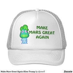 Make Mars Great Again Alien Trump Trucker Hat. The Little Green Donald can't build a wall around the planet. Nice hair though. Not my martian. lol