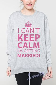 I Can't Keep Calm I'm Getting Married Sweatshirt by SweaterinBox
