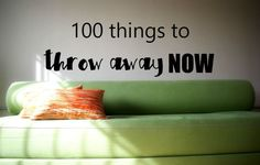 100 things around your house to throw away NOW that you'll never miss and probably didn't realize you had! Speaking from the ultimate pack rat!