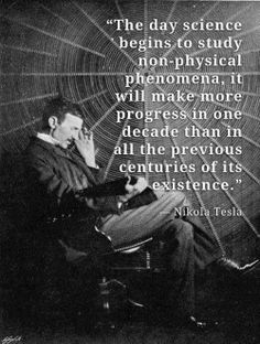 "Tesla:  ""The day #science begins to study non-physical #phenomena, it will make more progress in one decade than in all the previous centuries of its existence.""  ---Nikola Tesla."