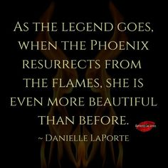 As the legend goes, when the phoenix resurrects from the flames, she is even more beautiful than before. ~ Danielle LaPorte <3 Come by our Facebook page for many more incredible quotes! <3 https://www.facebook.com/LoveSexIntelligence