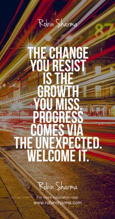 The change you resist is the growth you miss. Progress comes via the unexpected. Welcome it.