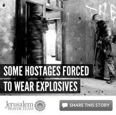 For more on this story, visit: http://articles.jerusalemprayerteam.org/some-hostages-forced-to-wear-explosives/    LIKE and SHARE this story to encourage others to pray for peace in Jerusalem, and leave your own PRAYERS and COMMENTS below.    --------------------	    To help our cause financially, go here: http://jerusalemprayerteam.org/email/2013/0117-fb.htm