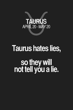Taurus hates lies, so they will not tell you a lie. Taurus | Taurus Quotes | Taurus Zodiac Signs