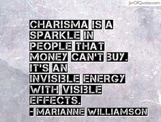 Charisma is a sparkle in people that money can't buy. It's an invisible energy with visible effects. -Marianne Williamson