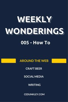 Weekly Wonderings 005 - How To: Advice on beer clean glassware, the perfect craft beer pour.  Mastering the LinkedIn Profile.  How to Periscope like a pro.  And writing advice to knock out that novel you've been working on.