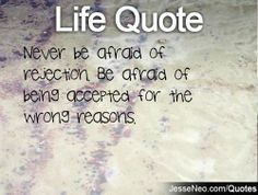Never be afraid of rejection. Be afraid of being accepted for the wrong reasons. on imgfave