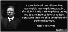 A coward who will take a blow without returning it is a contemptible creature; but, after all, he is hardly as contemptible as the boy who dares not stand up for what he deems right against the sneers of his companions who are themselves wrong. (Theodore Roosevelt)   #quotes #quote #quotations #TheodoreRoosevelt