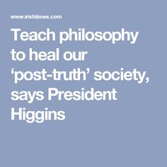 Teach philosophy to heal our 'post-truth' society, says President Higgins