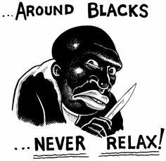 """Around Blacks Never relax-understand prejudice/sterotype in a picture."" I found this on pinterest when I searched for racial sterotypes. This exploits the racial stereotype about African Americans being ""out to hurt people."""