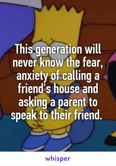 This generation will never know the fear, anxiety of calling a friend's house and asking a parent to speak to their friend.