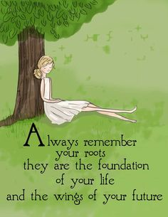 Always remember your roots they are the foundation of your life & the wings of your future.