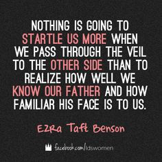 """Nothing is going to startle us more when we pass through the veil to the other side than to realize how well we know our Father and how familiar His face is to us."" - Ezra Taft Benson www.ldsstudyjournal.com"