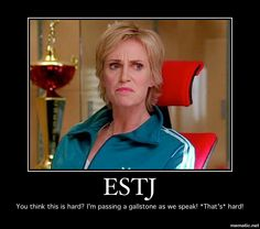 Sue Sylvester, not very well developed ESTJ, but hard as nails.