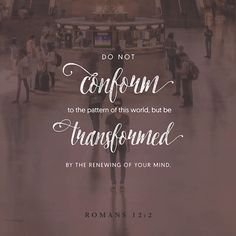 Don't copy the behavior and customs of this world, but let God transform you into a new person by changing the way you think. Then you will learn to know God's will for you, which is good and pleasing and perfect. ‭‭Romans‬ ‭12:2‬‬
