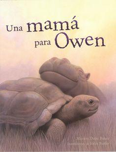 Una mamá para Owen por Marion Dane Bauer y John Butler (Editorial Serres). Owen, el pequeño hipopótamo, y su mamá eran grandes amigos. Les encantaba jugar a esconderse en las orillas del río Sabaki, en África. Eso fue antes de que llegara el tsunami y se llevara todo lo que rodeaba a Owen. Pero cuando paró la lluvia, Owen se hizo amigo de Mzee, una tortuga macho marrón y gris. Jugaba con él, se acurrucaba junto a él, y decidió que Mzee sería su mejor amigo y su nueva mamá.