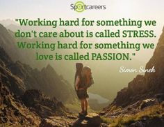 Working hard for something we don't care about is called stress. Working hard for something we love is called passion.