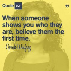 When someone shows you who they are, believe them the first time. - Oprah Winfrey #quotesqr