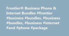Frontier® Business Phone & Internet Bundles #frontier #business #bundles, #business #bundles, #business #internet #and #phone #package http://jamaica.nef2.com/frontier-business-phone-internet-bundles-frontier-business-bundles-business-bundles-business-internet-and-phone-package/  # Frontier Business Phone & Internet Bundles Why Choose Frontier Business Bundles and Packages? Because dependable service should be a given. Frontier business phone and Internet bundles are designed to package the…
