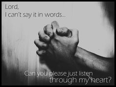 Lord, I can't say it in words  canyou pleace just listen throgh my heart?