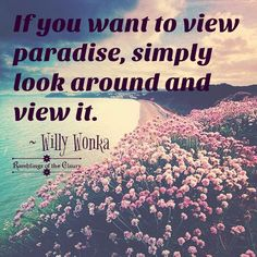 If you want to view paradise, simply look around and view it #Wonka #paradise #blessing #positivity #life #inspirational