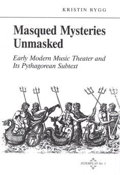 Masqued Mysteries Unmasked: Early Modern Music Theater and Its Pythagorean Subtext ~ Kristin Rygg ~ Pendragon Press ~ c2000