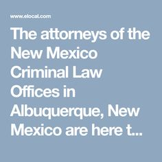 The attorneys of the New Mexico Criminal Law Offices in Albuquerque, New Mexico are here to assist you throughout the criminal process. https://www.elocal.com/profile/new-mexico-criminal-law-offices-17905097#!/tab=map