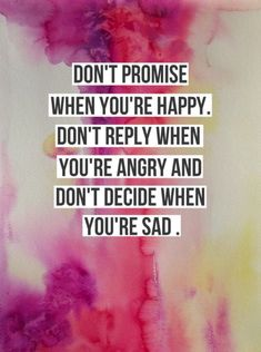 Don't promise when you're happy. Don't reply when you're angry and don't decide when you're sad.  quotes. wisdom. advice. life lessons.