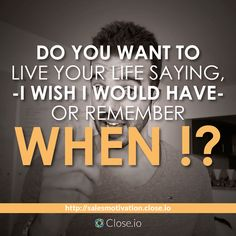 Do you want to live your life saying, I wish I would have - or remember when I !?  http://resources.close.io/salesmotivation?utm_content=buffer99fa4&utm_medium=social&utm_source=pinterest.com&utm_campaign=buffer #sales #motivation #quote #entrepreneurship #entrepreneur #hustle #business #startups