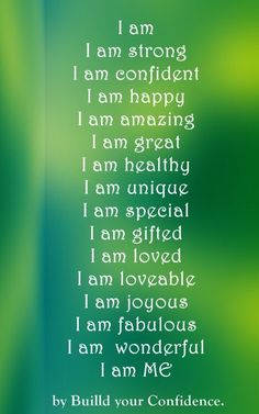 "Read aloud:  ""I am strong..I am confident...I am happy..I am amazing..I am great..I am healthy..I am unique..I am special..I am gifted..I am loved..I am loveable..I am joyous..I am fabulous..I am wonderful...I am ME!""    (now, believe it! )"