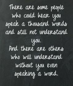 There are some people who could have you speak a thousand words and still not understand you. And there are others who will understand without you even speaking a word. #wisdomquotes