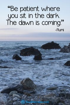 """Be patient where you sit in the dark. The dawn is coming"" Eye-Opening Rumi Quotes For Navigating The Maze Of Life at http://bookretreats.com/blog/http://bookretreats.com/blog/19-eye-opening-rumi-quotes-for-navigating-the-maze-of-life/"
