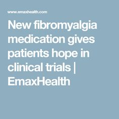 New fibromyalgia medication gives patients hope in clinical trials | EmaxHealth