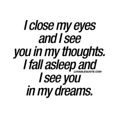 I close my eyes and I see you in my thoughts. I fall asleep and I see you in my dreams. ❤  When he or she is constantly on your mind. ❤  #thinkingofyou #inmydreams #love #cutequote #forhim #forher