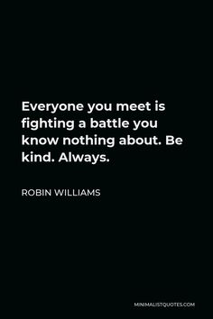 Robin Williams Quote: Everyone you meet is fighting a battle you know nothing about. Be kind. Always.
