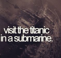 Visit the Titanic in a submarine. Or at least the Titanic museum in Branson. Bucket List Before I Die, Life List, So Little Time, Things To Do, Girly Things, Dreams, Amazing, Creepy, Scary