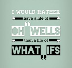 I would rather have a life of Oh Wells than a life of What Ifs  Quote Design by Andrei Topli, via Behance