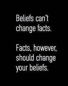 Beliefs can't change facts. Facts, however, should change your beliefs.