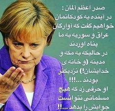 خانم آنجلا مرکل، صدر اعظم آلمان: در آینده به کودکانمان خواهیم گفت که آوارگان عراق و سوریه به ما پناه آوردند در حالیکه به مکه و مدینه (و خانه ی خدایشان!) نزدیکتر بودند...!!! او حرفی زد که هیچ مسلمانی نتوانست جوابش را بدهد...!!!