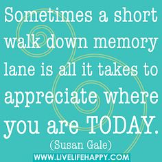 Sometimes a short walk down memory lane is all it takes to appreciate where you are today. by deeplifequotes, via Flickr