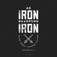 As iron sharpens iron, so one person sharpens another. - Proverbs 27:17
