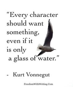 """.""""Every character should want something, even if it is only a glass of water."""" -Kurt Vonnegut"""